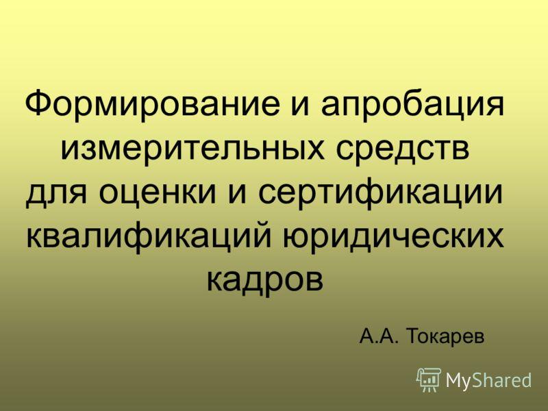 Формирование и апробация измерительных средств для оценки и сертификации квалификаций юридических кадров А.А. Токарев