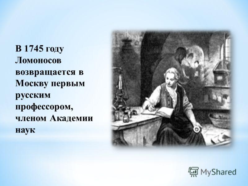 В 1745 году Ломоносов возвращается в Москву первым русским профессором, членом Академии наук