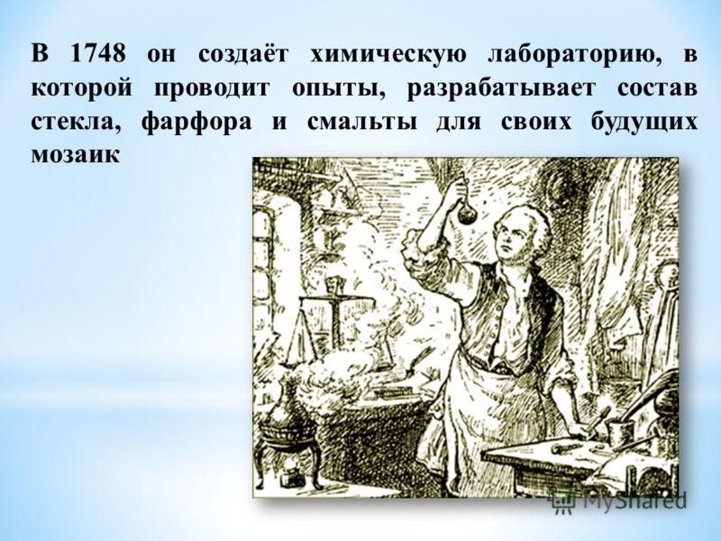 В 1748 он создаёт химическую лабораторию, в которой проводит опыты, разрабатывает состав стекла, фарфора и смальты для своих будущих мозаик