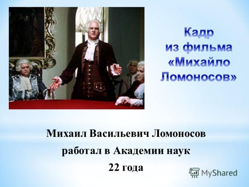 Михаил Васильевич Ломоносов работал в Академии наук 22 года