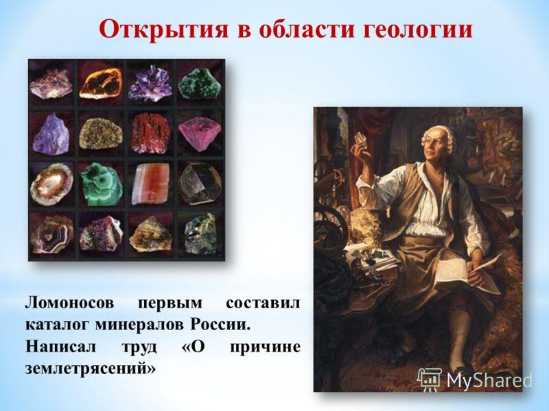 Ломоносов первым составил каталог минералов России. Написал труд «О причине землетрясений» Открытия в области геологии