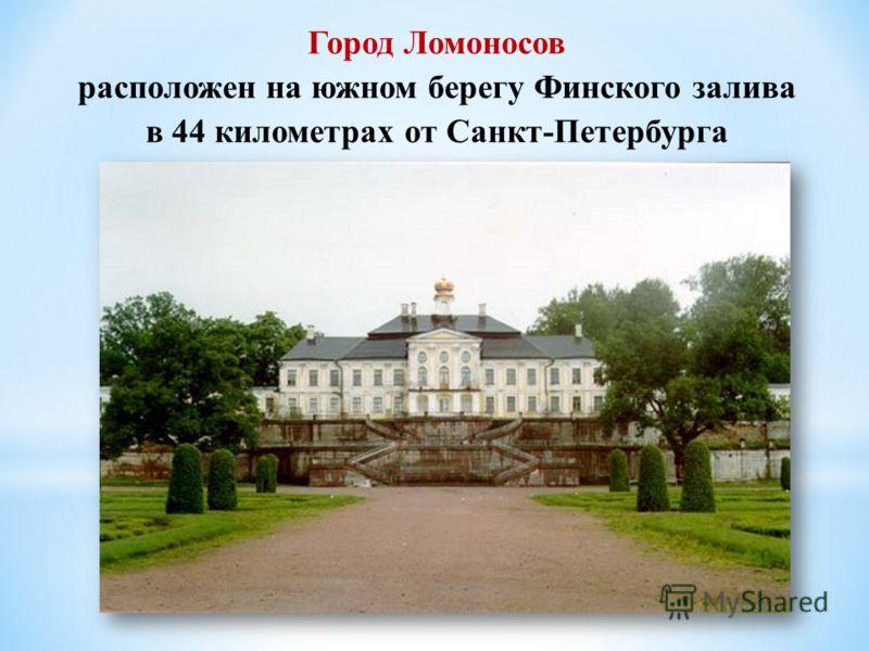 Город Ломоносов расположен на южном берегу Финского залива в 44 километрах от Санкт-Петербурга