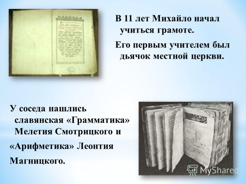В 11 лет Михайло начал учиться грамоте. Его первым учителем был дьячок местной церкви. У соседа нашлись славянская «Грамматика» Мелетия Смотрицкого и «Арифметика» Леонтия Магницкого.