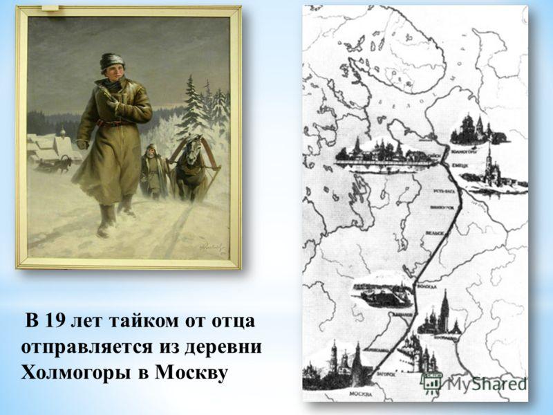 В 19 лет тайком от отца отправляется из деревни Холмогоры в Москву