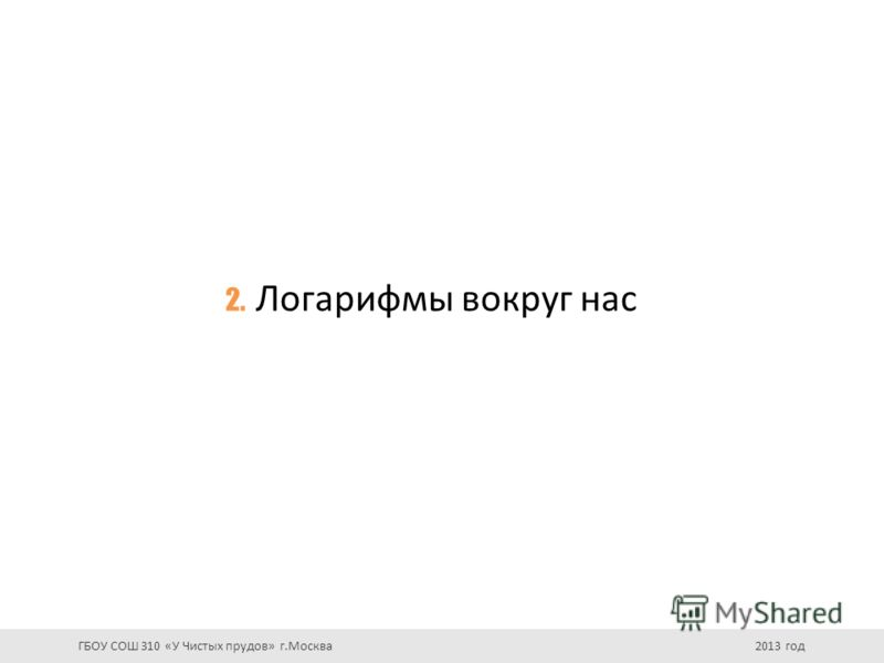 2. Логарифмы вокруг нас ГБОУ СОШ 310 «У Чистых прудов» г.Москва 2013 год