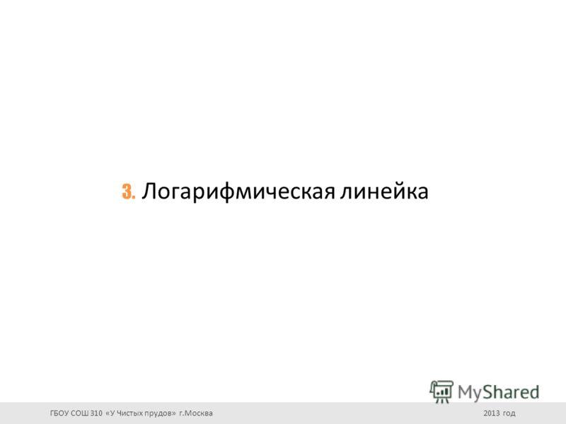 3. Логарифмическая линейка ГБОУ СОШ 310 «У Чистых прудов» г.Москва 2013 год