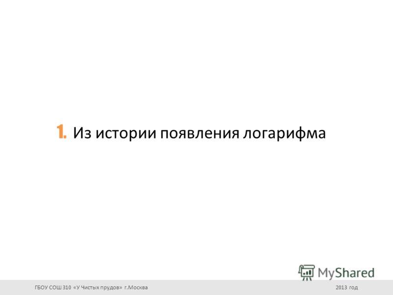 1. Из истории появления логарифма ГБОУ СОШ 310 «У Чистых прудов» г.Москва 2013 год