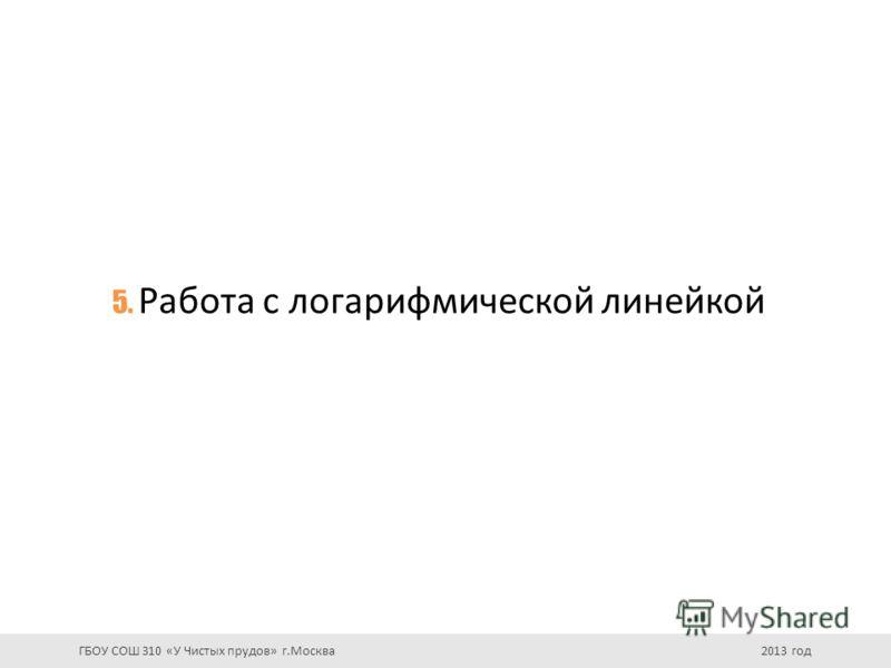 5. Работа с логарифмической линейкой ГБОУ СОШ 310 «У Чистых прудов» г.Москва 2013 год