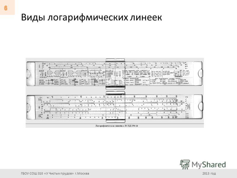 Виды логарифмических линеек ГБОУ СОШ 310 «У Чистых прудов» г.Москва 2013 год 6