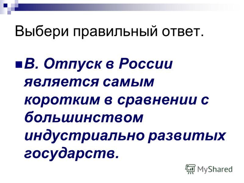 Выбери правильный ответ. В. Отпуск в России является самым коротким в сравнении с большинством индустриально развитых государств.