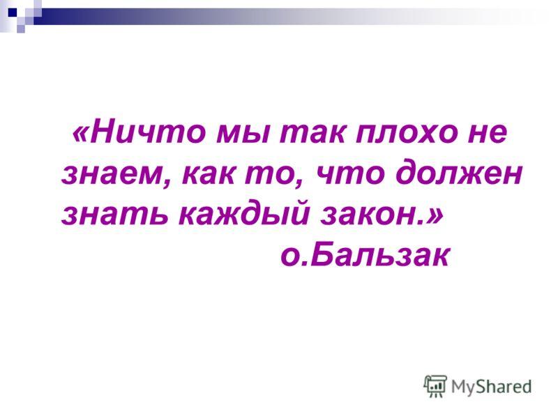 «Ничто мы так плохо не знаем, как то, что должен знать каждый закон.» о.Бальзак