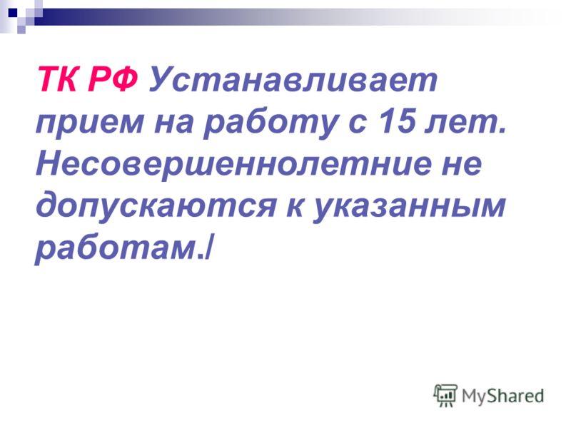 ТК РФ Устанавливает прием на работу с 15 лет. Несовершеннолетние не допускаются к указанным работам./