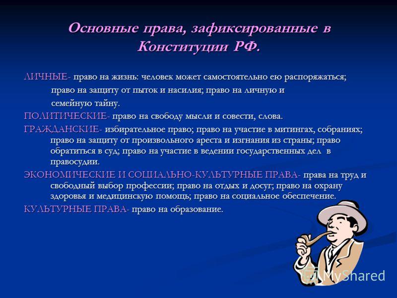 Основные права, зафиксированные в Конституции РФ. ЛИЧНЫЕ- право на жизнь: человек может самостоятельно ею распоряжаться; право на защиту от пыток и насилия; право на личную и право на защиту от пыток и насилия; право на личную и семейную тайну. семей