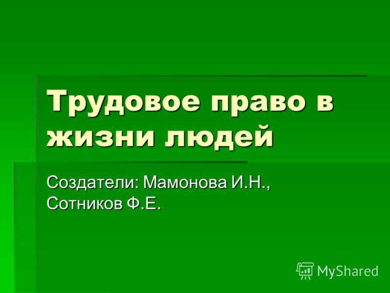 Трудовое право в жизни людей Создатели: Мамонова И.Н., Сотников Ф.Е.