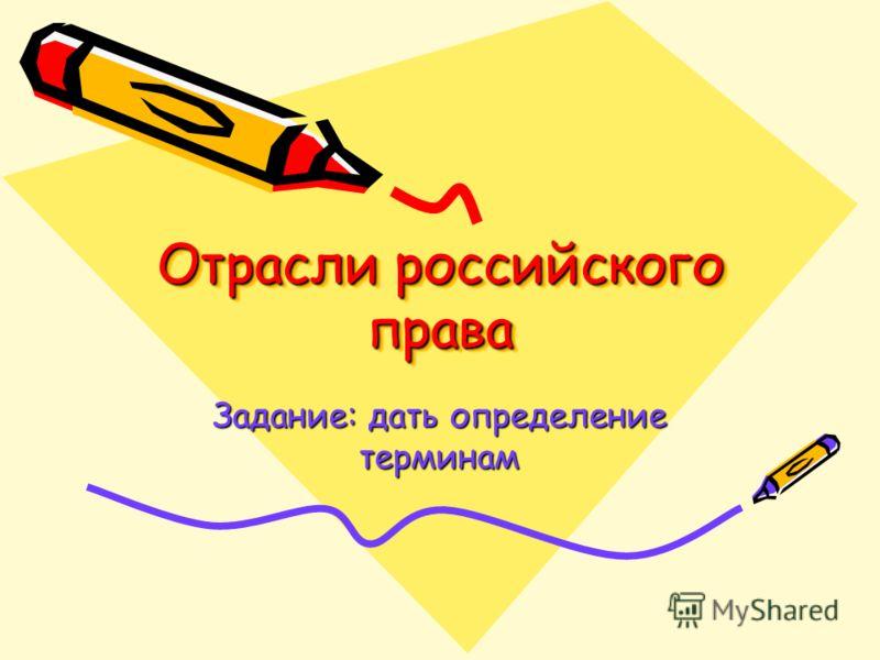 Отрасли российского права Задание: дать определение терминам