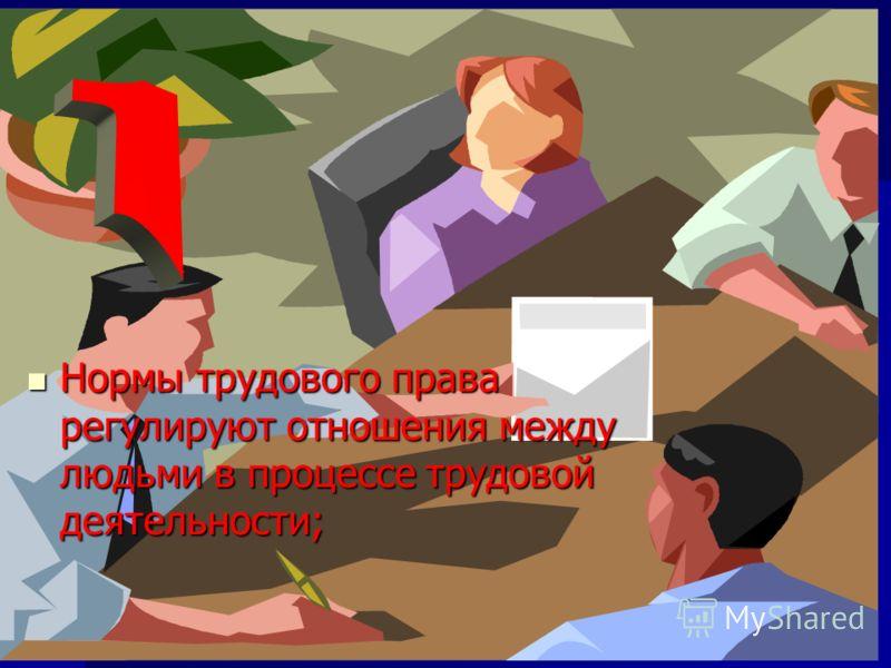 Нормы трудового права регулируют отношения между людьми в процессе трудовой деятельности; Нормы трудового права регулируют отношения между людьми в процессе трудовой деятельности; Нормы трудового права регулируют отношения между людьми в процессе тру