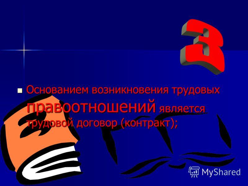 Основанием возникновения трудовых правоотношений является трудовой договор (контракт);