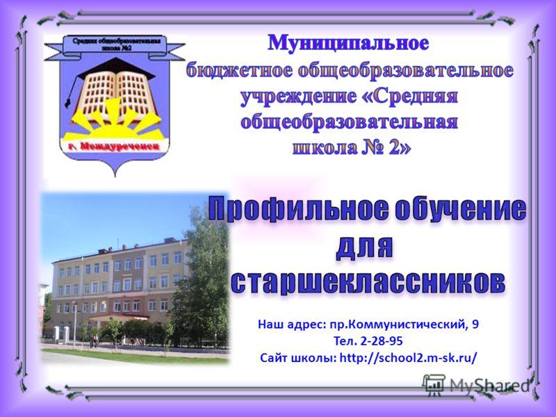 Наш адрес: пр.Коммунистический, 9 Тел. 2-28-95 Сайт школы: http://school2.m-sk.ru/