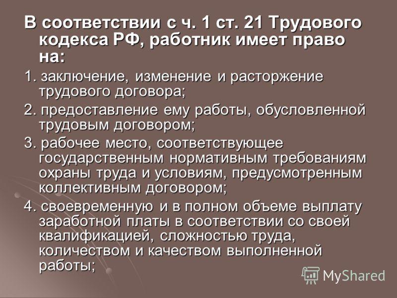 В соответствии с ч. 1 ст. 21 Трудового кодекса РФ, работник имеет право на: 1. заключение, изменение и расторжение трудового договора; 2. предоставление ему работы, обусловленной трудовым договором; 3. рабочее место, соответствующее государственным н