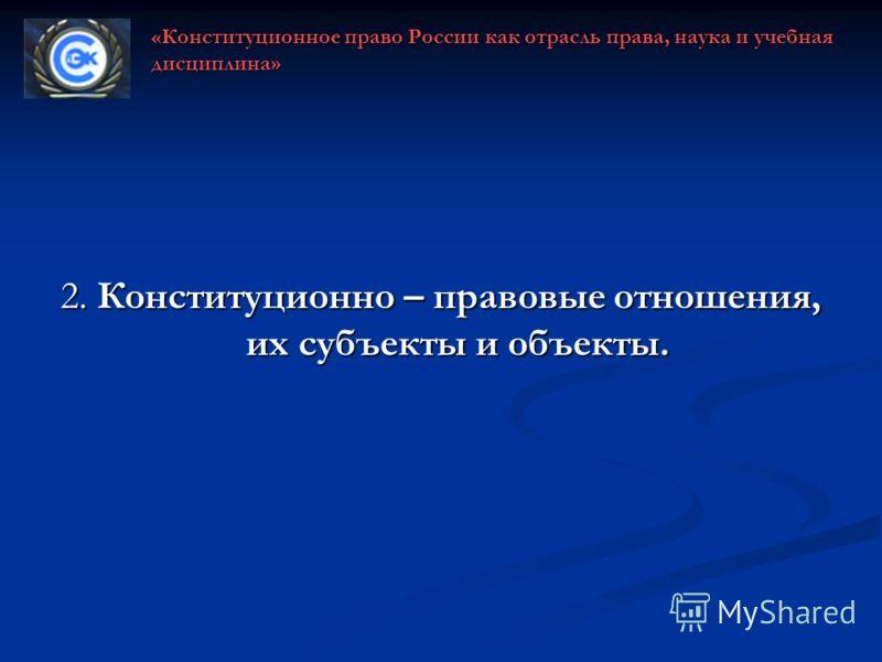 2. Конституционно – правовые отношения, их субъекты и объекты. «Конституционное право России как отрасль права, наука и учебная дисциплина»
