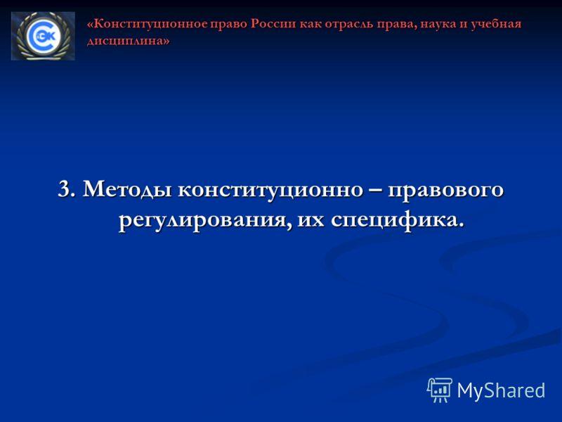 3. Методы конституционно – правового регулирования, их специфика. «Конституционное право России как отрасль права, наука и учебная дисциплина»