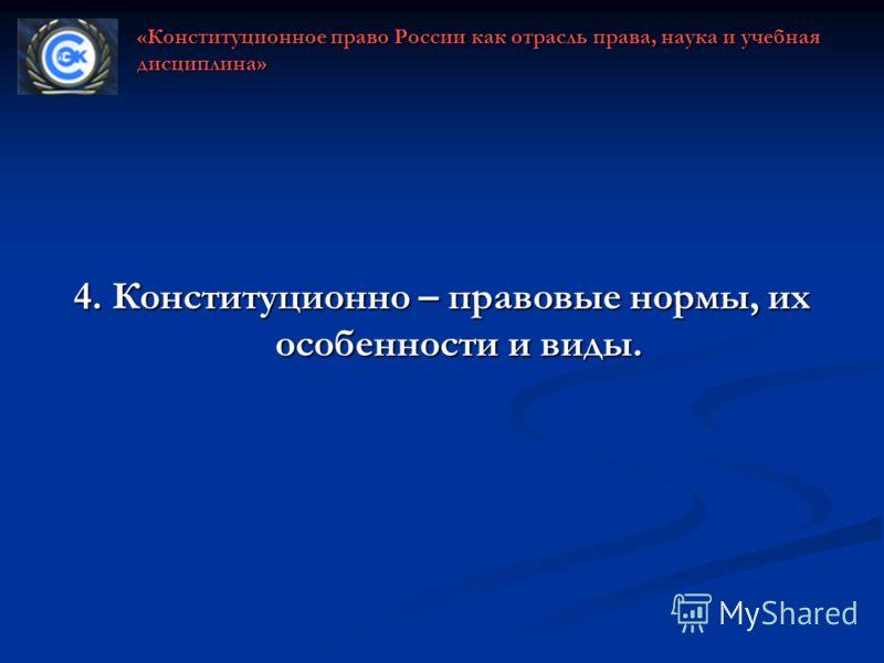 4. Конституционно – правовые нормы, их особенности и виды. «Конституционное право России как отрасль права, наука и учебная дисциплина»