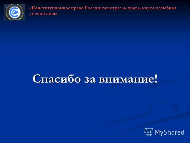 Спасибо за внимание! «Конституционное право России как отрасль права, наука и учебная дисциплина»