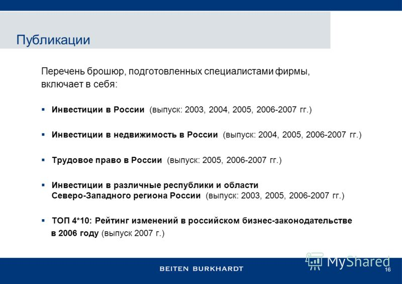 16 Перечень брошюр, подготовленных специалистами фирмы, включает в себя: Инвестиции в России (выпуск: 2003, 2004, 2005, 2006-2007 гг.) Инвестиции в недвижимость в России (выпуск: 2004, 2005, 2006-2007 гг.) Трудовое право в России (выпуск: 2005, 2006-