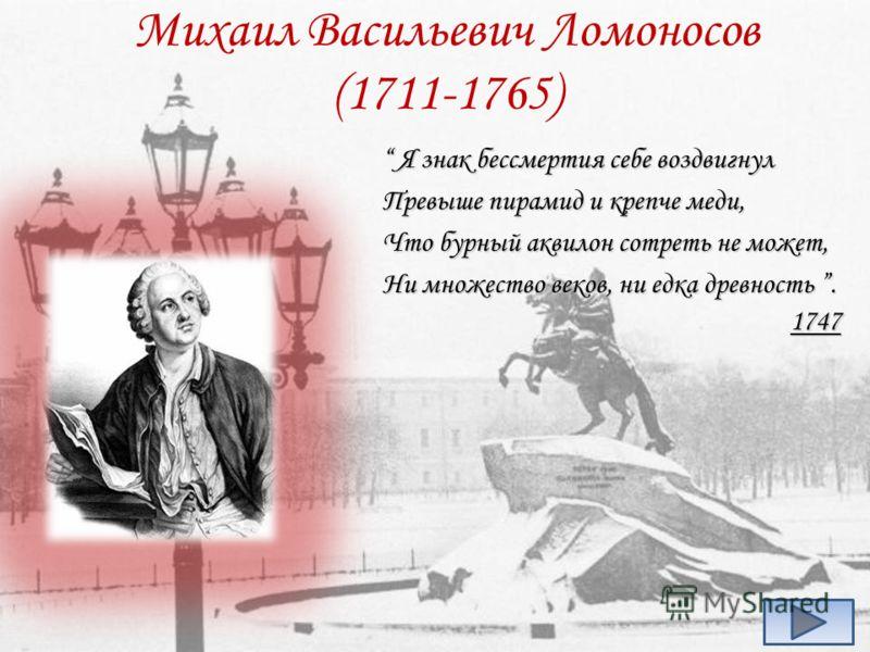 Михаил Васильевич Ломоносов (1711-1765) Я знак бессмертия себе воздвигнул Я знак бессмертия себе воздвигнул Превыше пирамид и крепче меди, Что бурный аквилон сотреть не может, Ни множество веков, ни едка древность. 1747