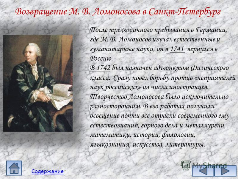 Возвращение М. В. Ломоносова в Санкт-Петербург После трёхгодичного пребывания в Германии, где М. В. Ломоносов изучал естественные и гуманитарные науки, он в 1741 вернулся в Россию. В 1742 был назначен адъюнктом Физического класса. Сразу повел борьбу