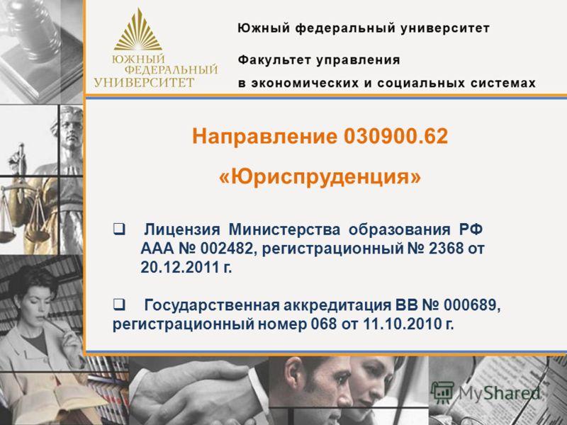 Направление 030900.62 «Юриспруденция» Лицензия Министерства образования РФ AAA 002482, регистрационный 2368 от 20.12.2011 г. Государственная аккредитация ВВ 000689, регистрационный номер 068 от 11.10.2010 г.