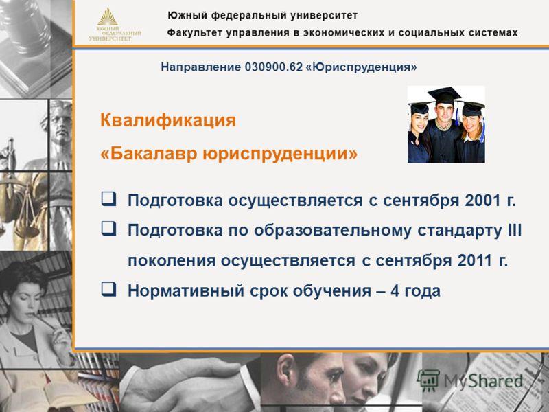 Подготовка осуществляется с сентября 2001 г. Подготовка по образовательному стандарту III поколения осуществляется с сентября 2011 г. Нормативный срок обучения – 4 года Направление 030900.62 «Юриспруденция» Квалификация «Бакалавр юриспруденции»