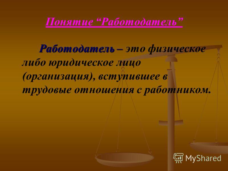 Понятие Работодатель Работодатель – Работодатель – это физическое либо юридическое лицо (организация), вступившее в трудовые отношения с работником.
