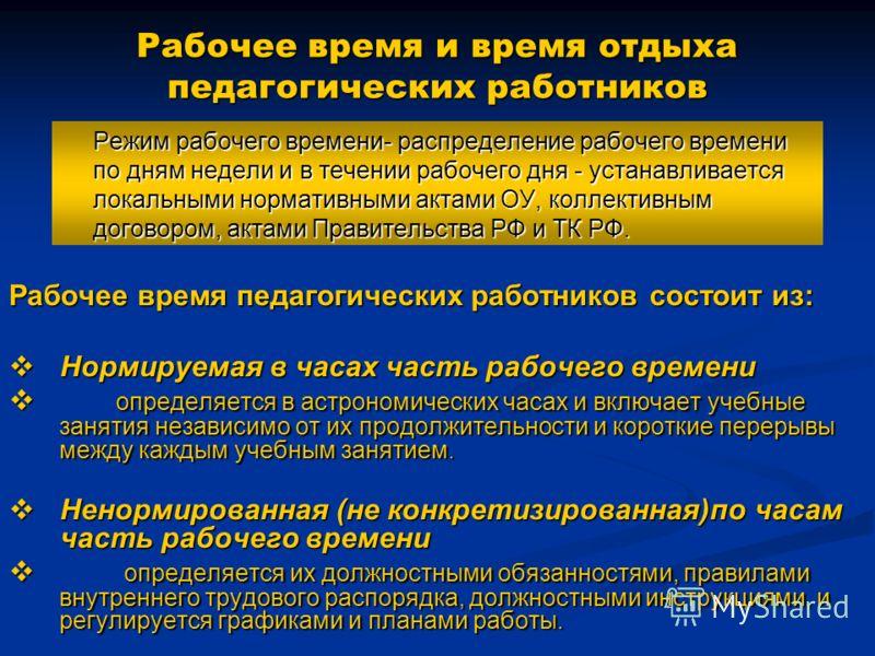 Рабочее время и время отдыха педагогических работников Режим рабочего времени- распределение рабочего времени по дням недели и в течении рабочего дня - устанавливается локальными нормативными актами ОУ, коллективным договором, актами Правительства РФ