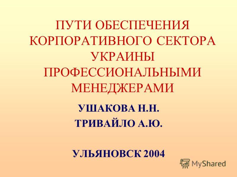 ПУТИ ОБЕСПЕЧЕНИЯ КОРПОРАТИВНОГО СЕКТОРА УКРАИНЫ ПРОФЕССИОНАЛЬНЫМИ МЕНЕДЖЕРАМИ УШАКОВА Н.Н. ТРИВАЙЛО А.Ю. УЛЬЯНОВСК 2004