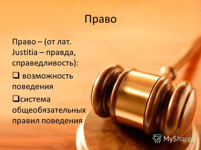 Право Право – (от лат. Justitia – правда, справедливость): возможность поведения система общеобязательных правил поведения