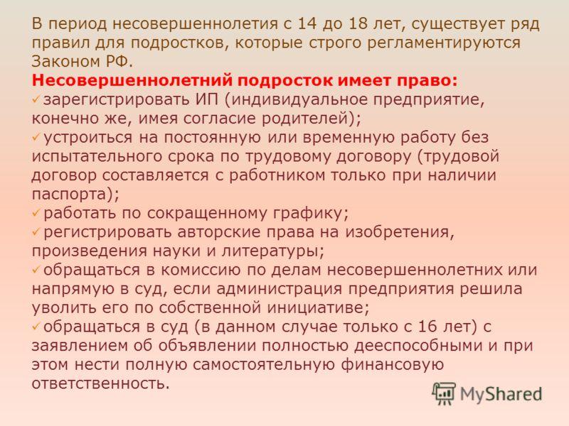 В период несовершеннолетия с 14 до 18 лет, существует ряд правил для подростков, которые строго регламентируются Законом РФ. Несовершеннолетний подросток имеет право: зарегистрировать ИП (индивидуальное предприятие, конечно же, имея согласие родителе