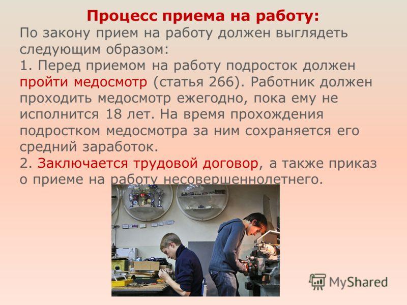Процесс приема на работу: По закону прием на работу должен выглядеть следующим образом: 1. Перед приемом на работу подросток должен пройти медосмотр (статья 266). Работник должен проходить медосмотр ежегодно, пока ему не исполнится 18 лет. На время п