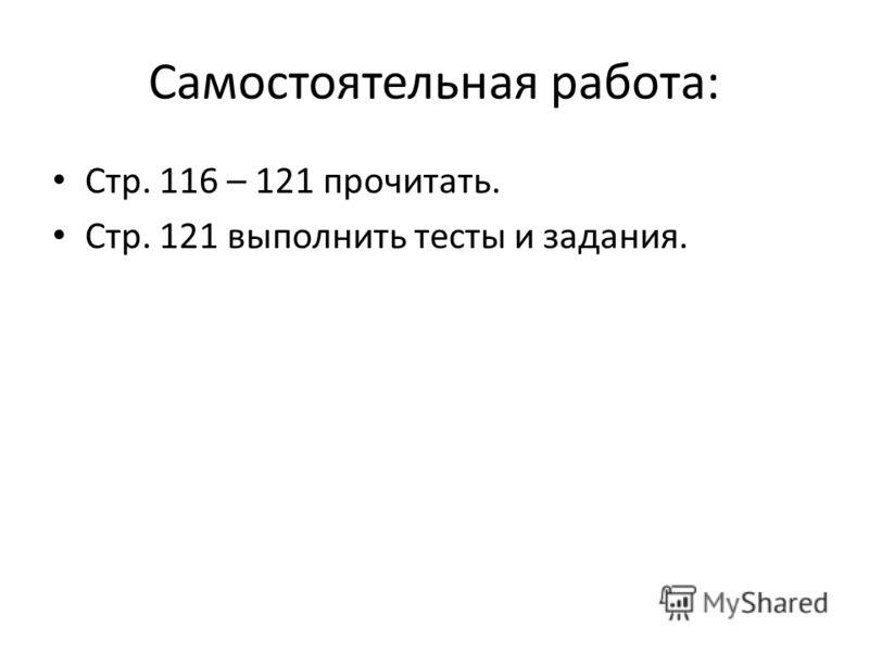 Самостоятельная работа: Стр. 116 – 121 прочитать. Стр. 121 выполнить тесты и задания.