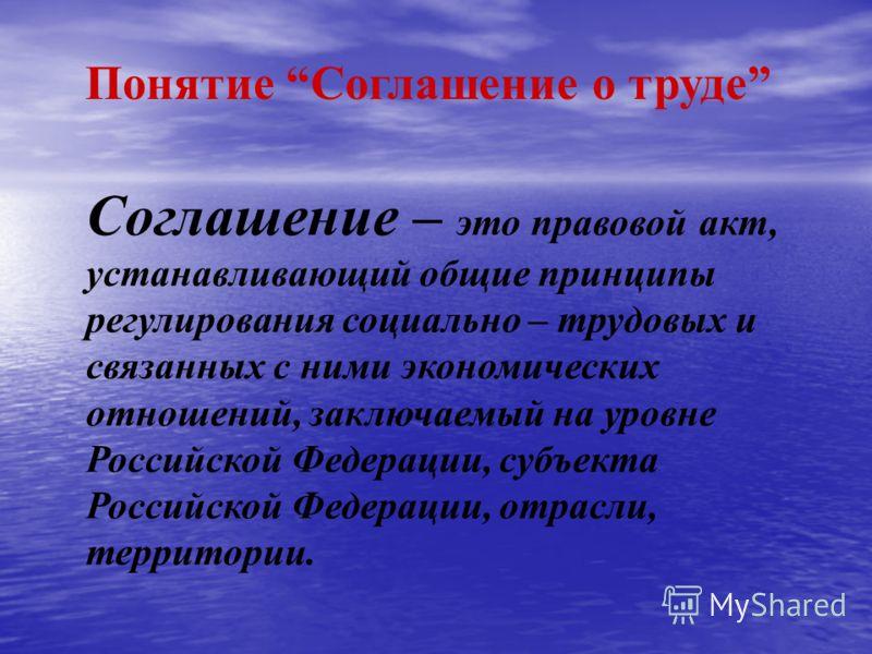 Понятие Соглашение о труде Соглашение – это правовой акт, устанавливающий общие принципы регулирования социально – трудовых и связанных с ними экономических отношений, заключаемый на уровне Российской Федерации, субъекта Российской Федерации, отрасли