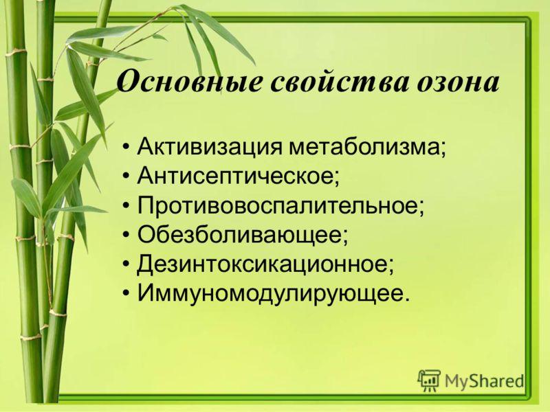 Основные свойства озона Активизация метаболизма; Антисептическое; Противовоспалительное; Обезболивающее; Дезинтоксикационное; Иммуномодулирующее.