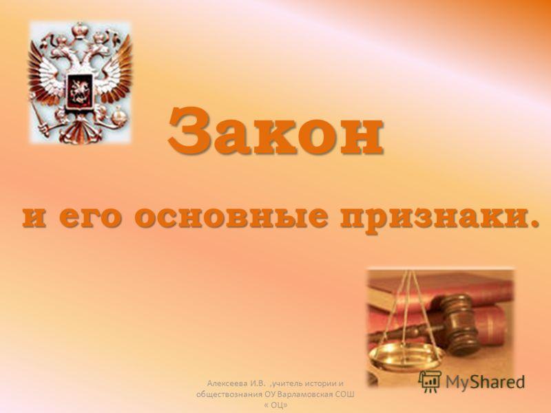 Закон и его основные признаки. Алексеева И.В.,учитель истории и обществознания ОУ Варламовская СОШ « ОЦ»