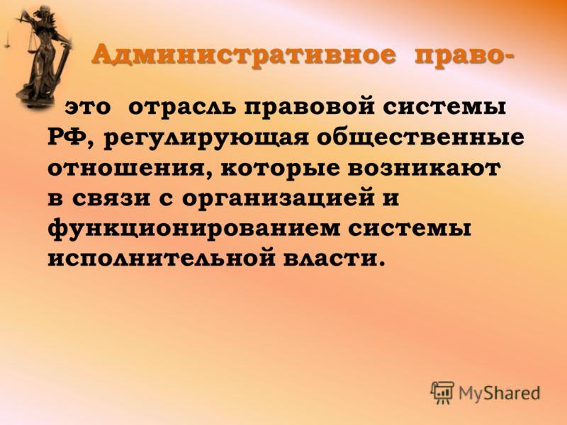 Административное право- Административное право- это отрасль правовой системы РФ, регулирующая общественные отношения, которые возникают в связи с организацией и функционированием системы исполнительной власти.