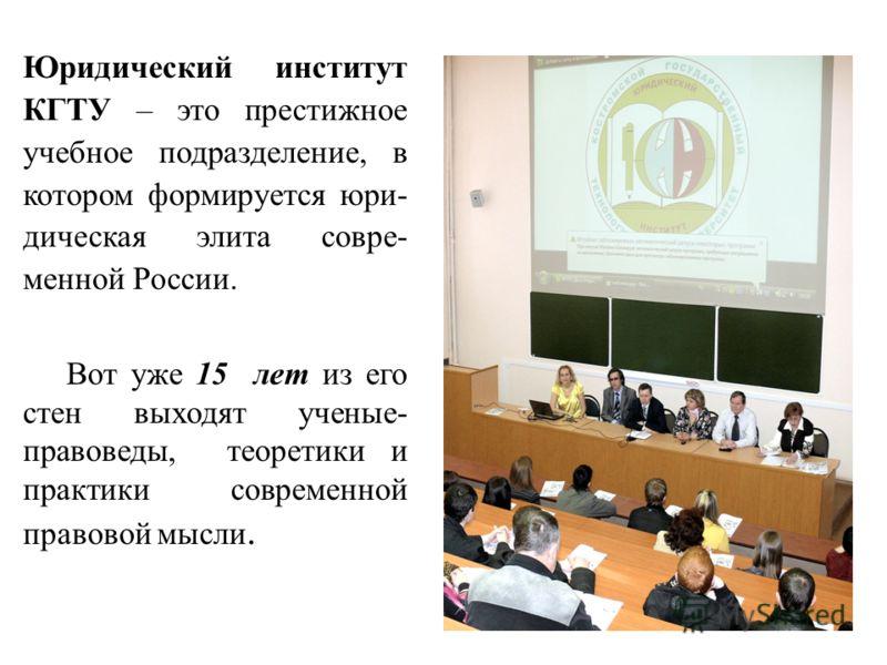 Юридический институт КГТУ – это престижное учебное подразделение, в котором формируется юри- дическая элита совре- менной России. Вот уже 15 лет из его стен выходят ученые- правоведы, теоретики и практики современной правовой мысли.