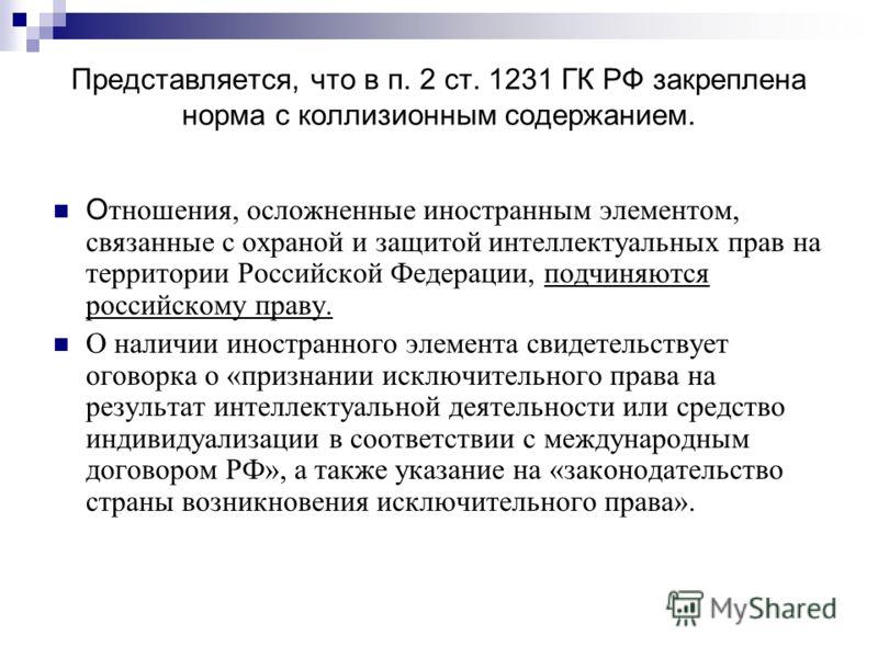 Представляется, что в п. 2 ст. 1231 ГК РФ закреплена норма с коллизионным содержанием. О тношения, осложненные иностранным элементом, связанные с охраной и защитой интеллектуальных прав на территории Российской Федерации, подчиняются российскому прав