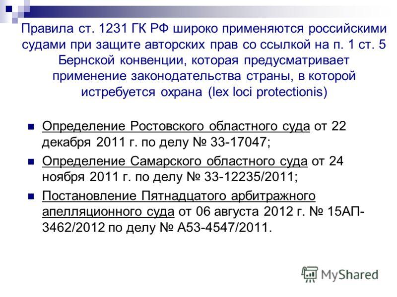 Правила ст. 1231 ГК РФ широко применяются российскими судами при защите авторских прав со ссылкой на п. 1 ст. 5 Бернской конвенции, которая предусматривает применение законодательства страны, в которой истребуется охрана (lex loci protectionis) Опред