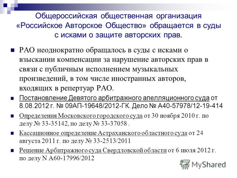 Общероссийская общественная организация «Российское Авторское Общество» обращается в суды с исками о защите авторских прав. РАО неоднократно обращалось в суды с исками о взыскании компенсации за нарушение авторских прав в связи с публичным исполнение
