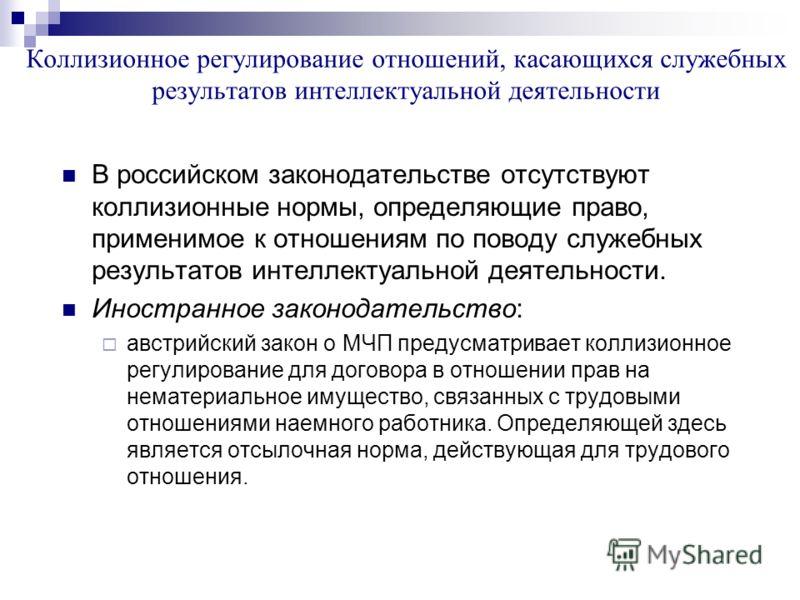 Коллизионное регулирование отношений, касающихся служебных результатов интеллектуальной деятельности В российском законодательстве отсутствуют коллизионные нормы, определяющие право, применимое к отношениям по поводу служебных результатов интеллектуа
