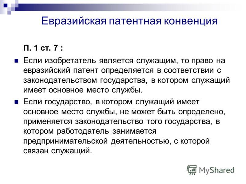 Евразийская патентная конвенция П. 1 ст. 7 : Если изобретатель является служащим, то право на евразийский патент определяется в соответствии с законодательством государства, в котором служащий имеет основное место службы. Если государство, в котором
