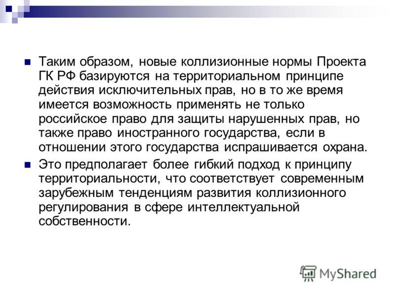 Таким образом, новые коллизионные нормы Проекта ГК РФ базируются на территориальном принципе действия исключительных прав, но в то же время имеется возможность применять не только российское право для защиты нарушенных прав, но также право иностранно